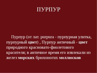 ПУРПУР Пурпур (от лат. purpura - пурпурная улитка, пурпурный цвет) , Пурпур а