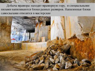 Добыча мрамора: находят мраморную гору, и специальными пилами напиливаются бл