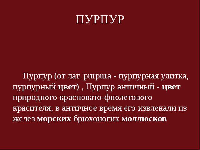ПУРПУР Пурпур (от лат. purpura - пурпурная улитка, пурпурный цвет) , Пурпур а...