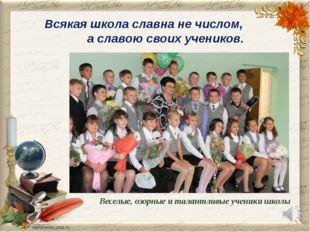 Всякая школа славна не числом, а славою своих учеников. Веселые, озорные и та