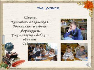 Уча, учимся. Школа. Красивая, творческая. Объясняет, требует, формирует. Уму