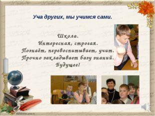 Уча других, мы учимся сами. Школа. Интересная, строгая. Познаёт, перевоспитыв