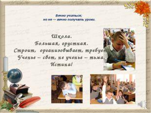 Вечно учиться; но не — вечно получать уроки. Школа. Большая, грустная. Строит
