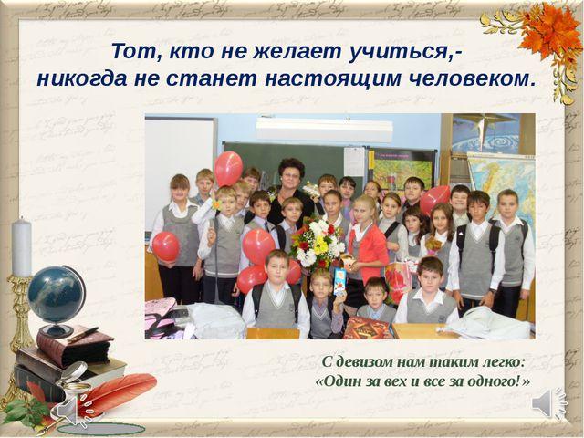 Тот, кто не желает учиться,- никогда не станет настоящим человеком. С девизом...