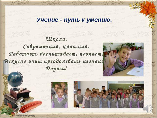 Учение - путь к умению. Школа. Современная, классная. Работает, воспитывает,...