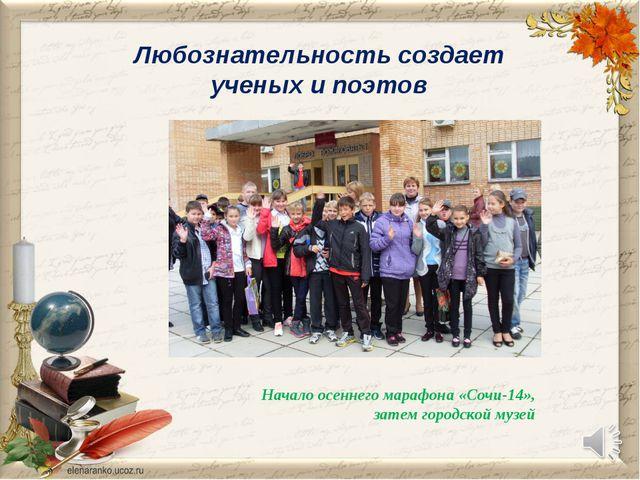 Любознательность создает ученых и поэтов Начало осеннего марафона «Сочи-14»,...