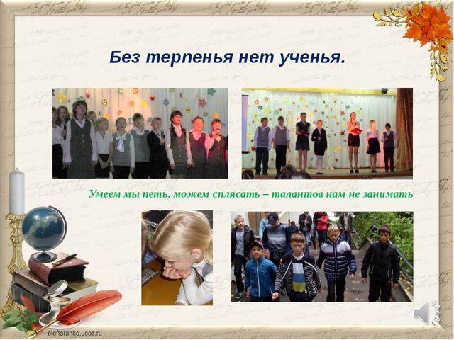 Без терпенья нет ученья. Умеем мы петь, можем сплясать – талантов нам не зани...