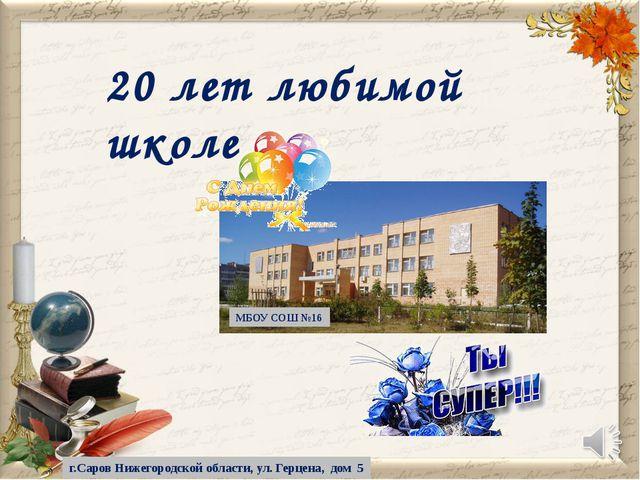 20 лет любимой школе МБОУ СОШ №16 г.Саров Нижегородской области, ул. Герцена,...