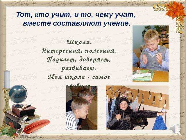 Тот, кто учит, и то, чему учат, вместе составляют учение. Школа. Интересная,...