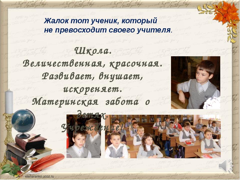 Жалок тот ученик, который не превосходит своего учителя. Школа. Величественна...