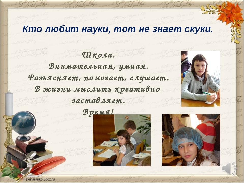 Кто любит науки, тот не знает скуки. Школа. Внимательная, умная. Разъясняет,...