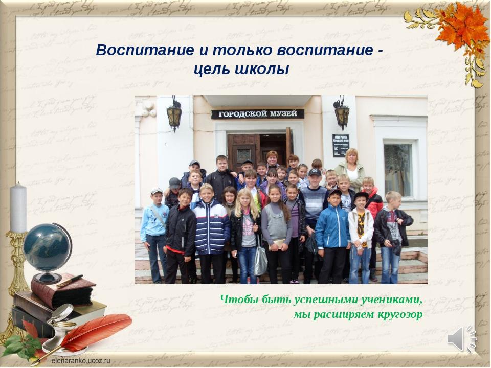 Воспитание и только воспитание - цель школы Чтобы быть успешными учениками, м...