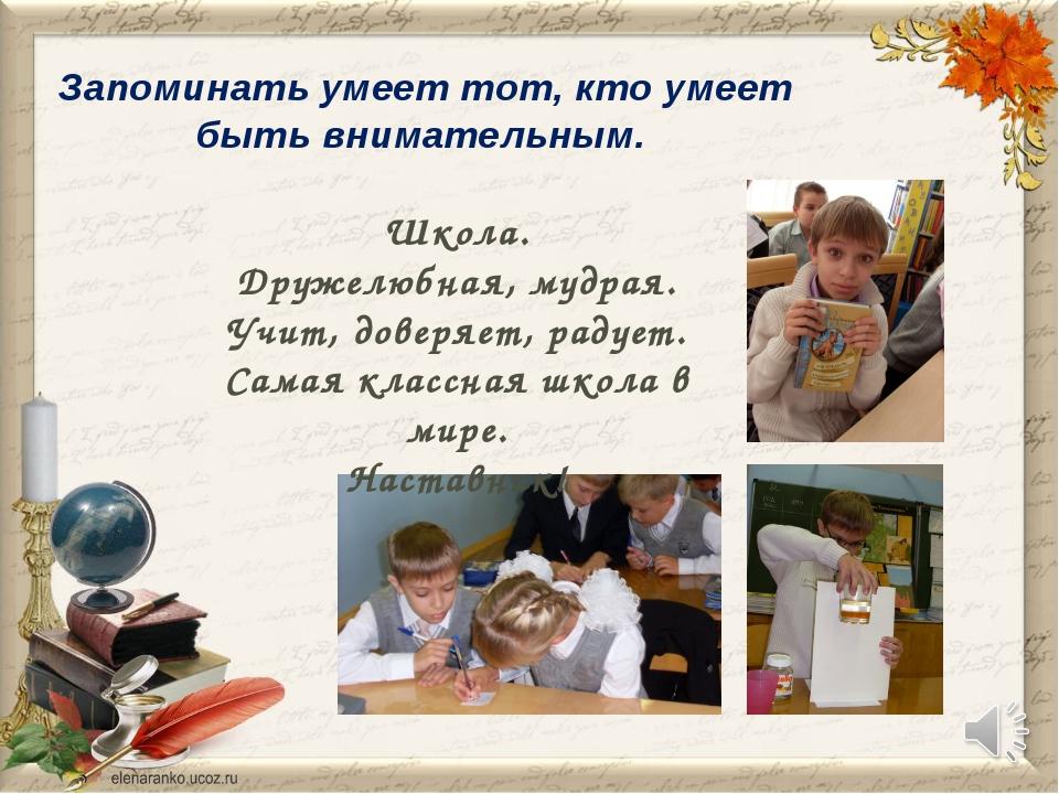 Запоминать умеет тот, кто умеет быть внимательным. Школа. Дружелюбная, мудрая...