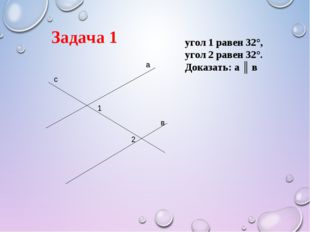 а в с 1 2 Задача 1 угол 1 равен 32°, угол 2 равен 32°. Доказать: а ║ в