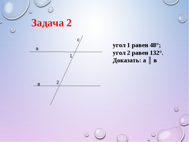 Задача 2 а в с 1 2 угол 1 равен 48°; угол 2 равен 132°. Доказать: а ║ в