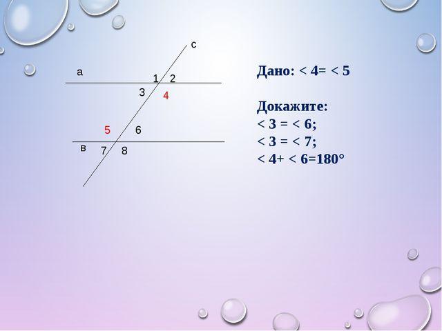 а в с 1 2 3 4 5 6 7 8 Дано: < 4= < 5 Докажите: < 3 = < 6; < 3 = < 7; < 4+ < 6...