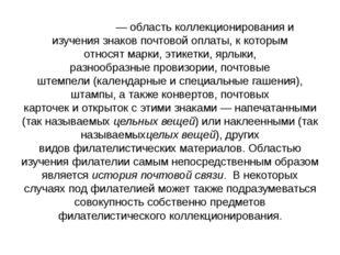 Филатели́я— областьколлекционированияи изучениязнаков почтовой оплаты, к