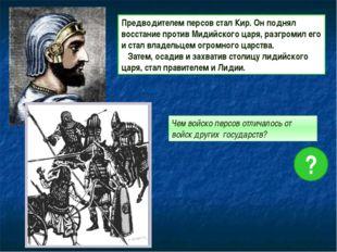 Предводителем персов стал Кир. Он поднял восстание против Мидийского царя, р