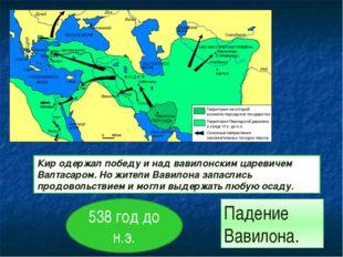 Кир одержал победу и над вавилонским царевичем Валтасаром. Но жители Вавилона