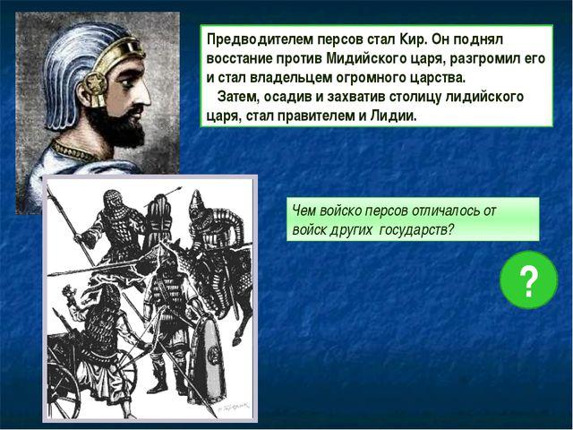 Предводителем персов стал Кир. Он поднял восстание против Мидийского царя, р...