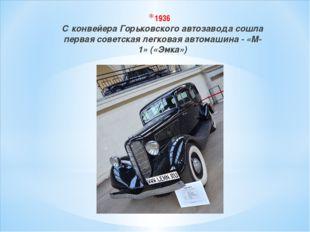1936 С конвейера Горьковского автозавода сошла первая советская легковая авто