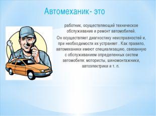 Автомеханик- это работник, осуществляющий техническое обслуживание и ремонт а