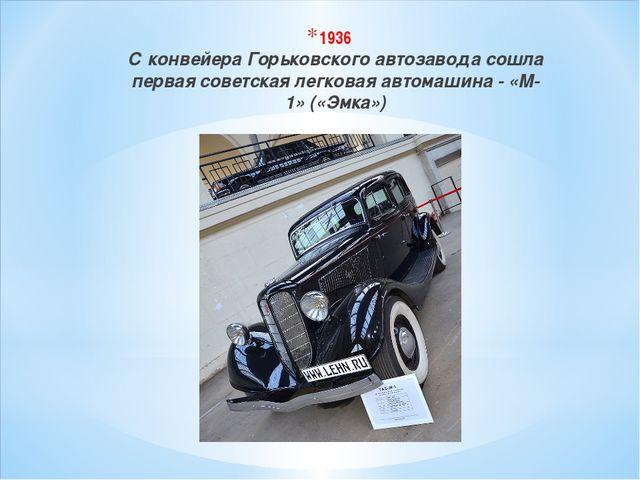 1936 С конвейера Горьковского автозавода сошла первая советская легковая авто...