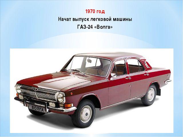 1970 год Начат выпуск легковой машины ГАЗ-24 «Волга»