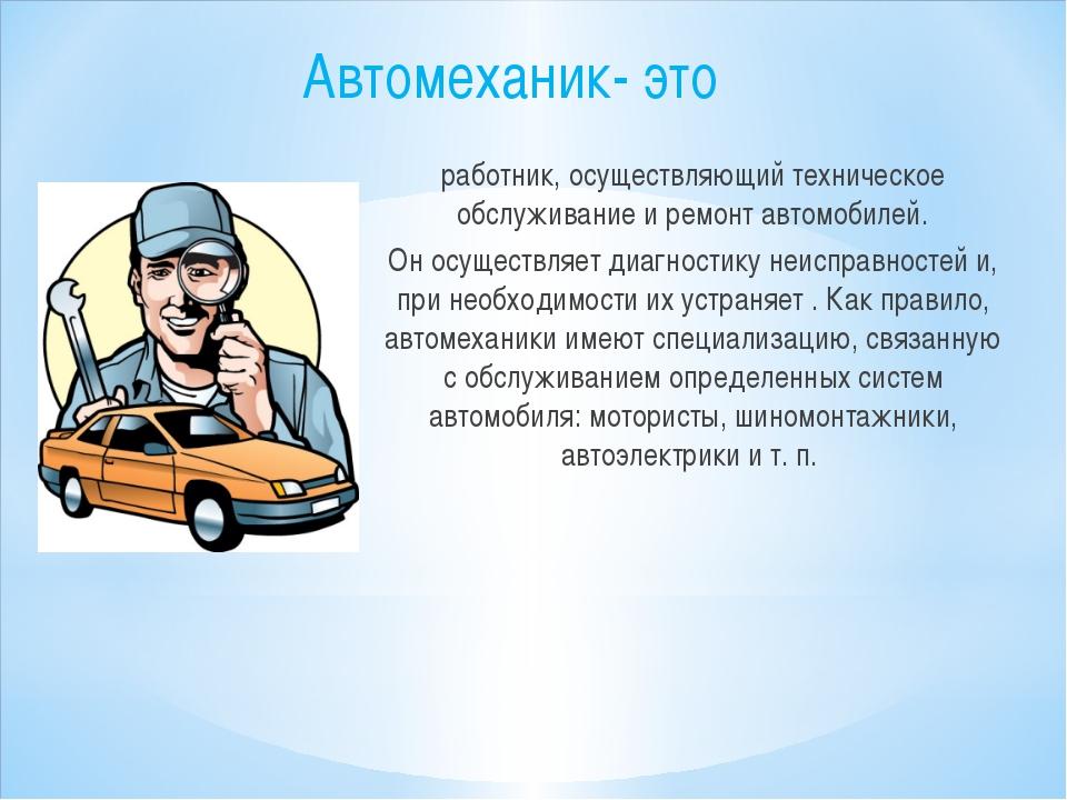 Автомеханик- это работник, осуществляющий техническое обслуживание и ремонт а...