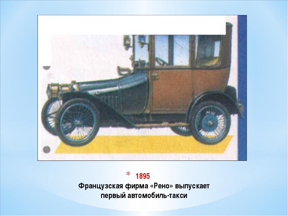 1895 Французская фирма «Рено» выпускает первый автомобиль-такси