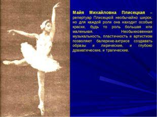 Майя Михайловна Плисецкая – репертуар Плисецкой необычайно широк, но для кажд