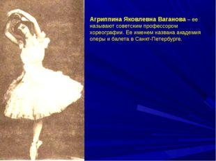 Агриппина Яковлевна Ваганова – ее называют советским профессором хореографии.