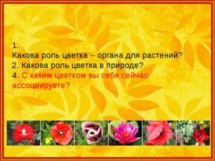 1. Какова роль цветка – органа для растений? 2. Какова роль цветка в природе