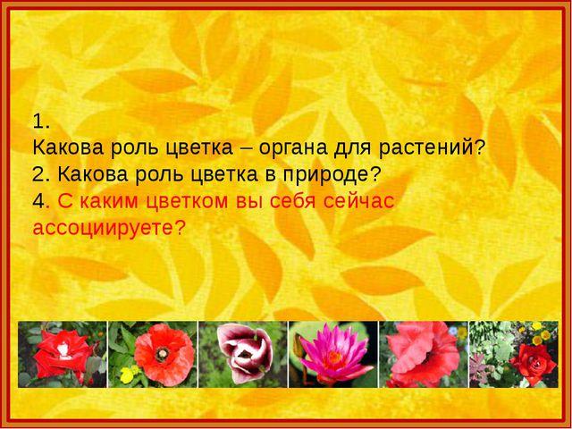 1. Какова роль цветка – органа для растений? 2. Какова роль цветка в природе...