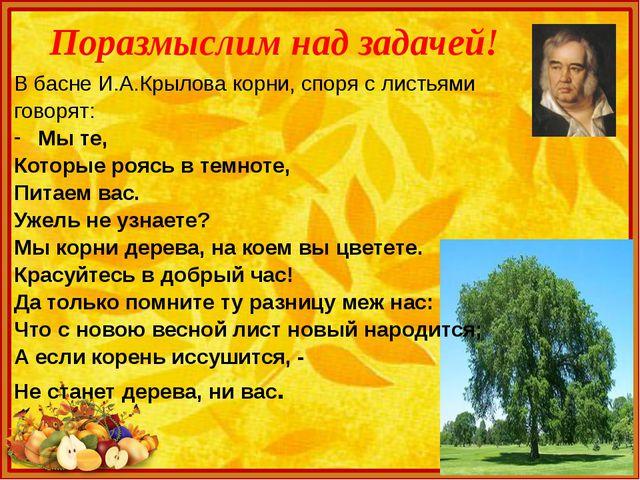 Поразмыслим над задачей! В басне И.А.Крылова корни, споря с листьями говорят:...