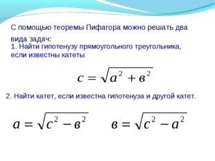 С помощью теоремы Пифагора можно решать два вида задач: 1. Найти гипотенузу п