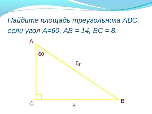 Найдите площадь треугольника АВС, если угол А=60, АВ = 14, ВС = 8. А В С 60 1...