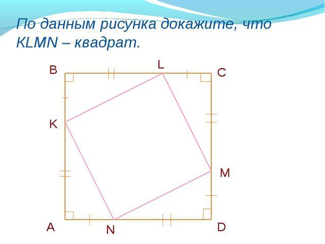 По данным рисунка докажите, что КLMN – квадрат. B C D А K L M N