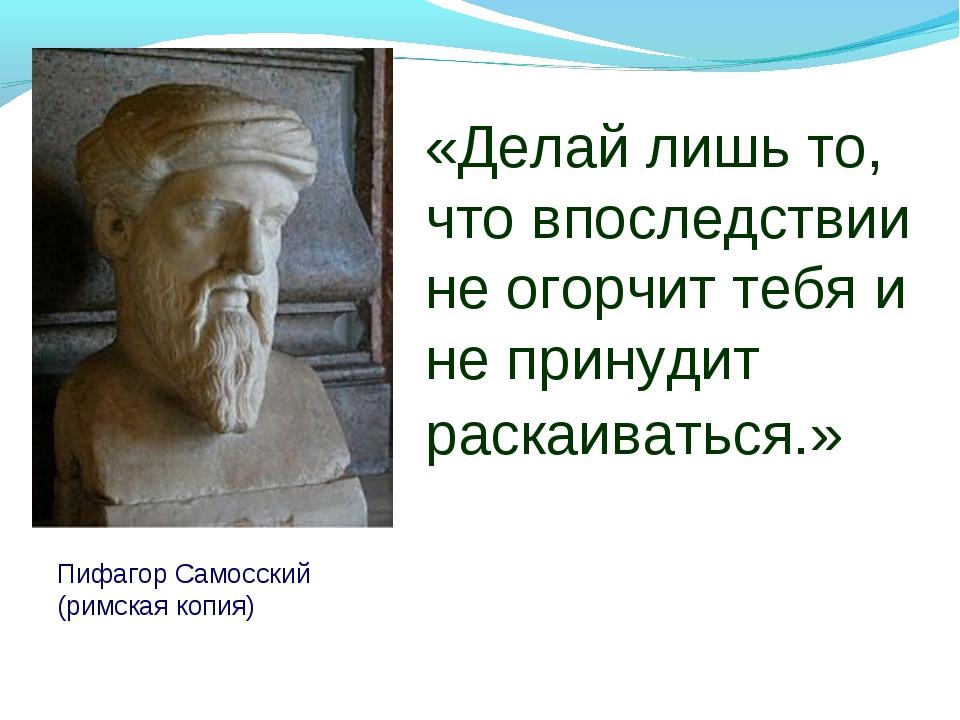 Пифагор Самосский (римская копия) «Делай лишь то, что впоследствии не огорчит...