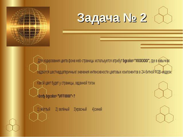 Задача № 2 Для кодирования цвета фона web-страницы используется атрибут bgcol...
