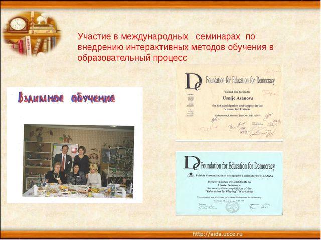 Участие в международных семинарах по внедрению интерактивных методов обучени...