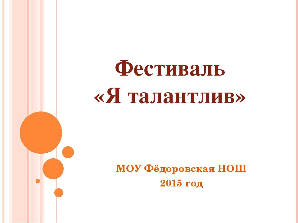 Фестиваль «Я талантлив» МОУ Фёдоровская НОШ 2015 год