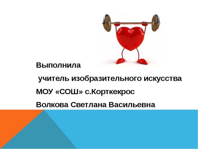Выполнила учитель изобразительного искусства МОУ «СОШ» с.Корткекрос Волкова С...