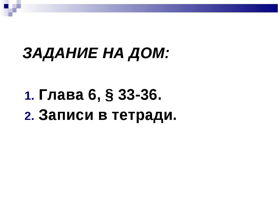 ЗАДАНИЕ НА ДОМ: Глава 6, § 33-36. Записи в тетради.