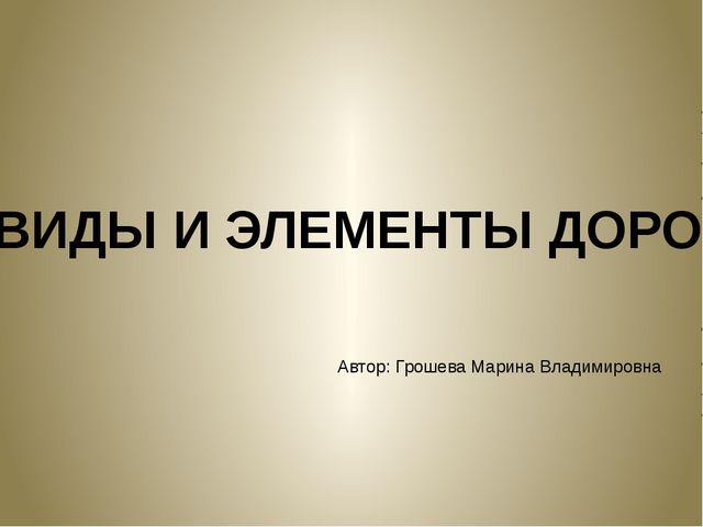 ВИДЫ И ЭЛЕМЕНТЫ ДОРОГ Автор: Грошева Марина Владимировна