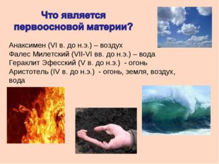 Анаксимен (VI в. до н.э.) – воздух Фалес Милетский (VII-VI вв. до н.э.) – вод