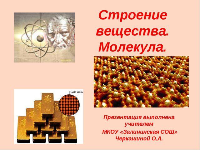 Строение вещества. Молекула. Презентация выполнена учителем МКОУ «Залининская...
