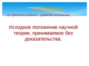 Аксиома (от греческого axíõma – принятие положения) Исходное положение научно