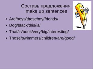Составь предложения make up sentences Are/boys/these/my/friends/ Dog/black/th