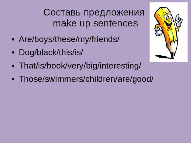 Составь предложения make up sentences Are/boys/these/my/friends/ Dog/black/th...